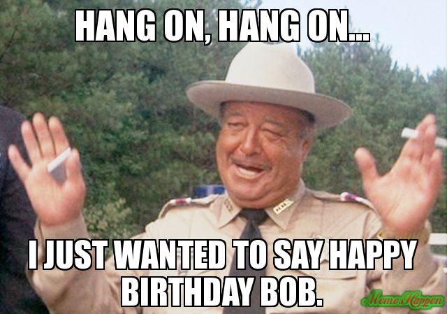 hang-on-hang-on-I-just-wanted-to-say-happy-birthday-bob.jpg